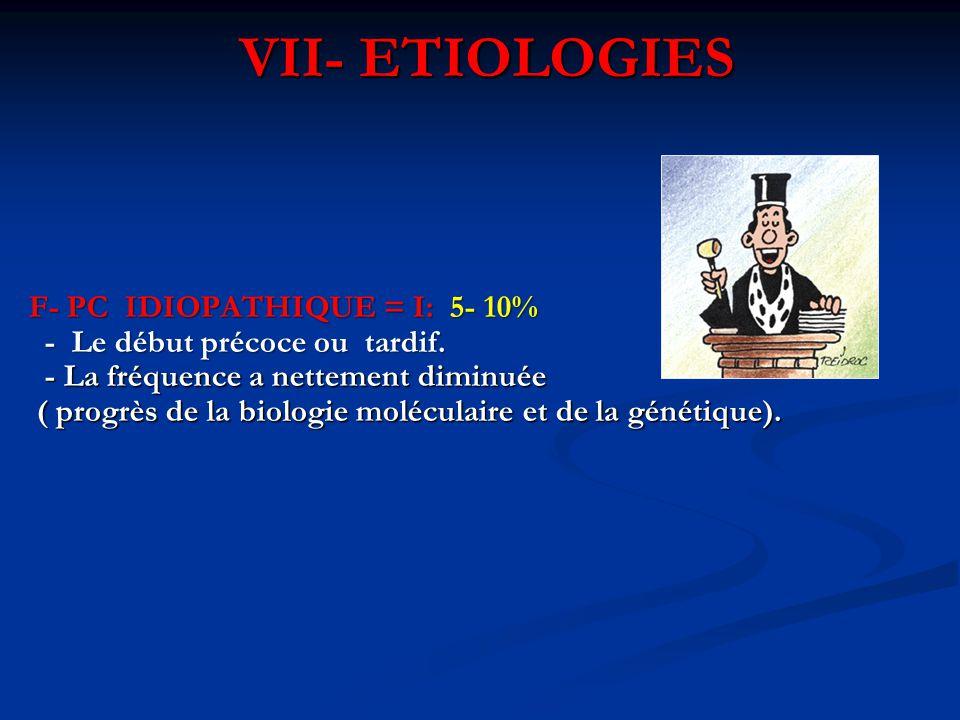 VII- ETIOLOGIES F- PC IDIOPATHIQUE = I: 5- 10% - Le début précoce ou tardif. - Le début précoce ou tardif. - La fréquence a nettement diminuée - La fr