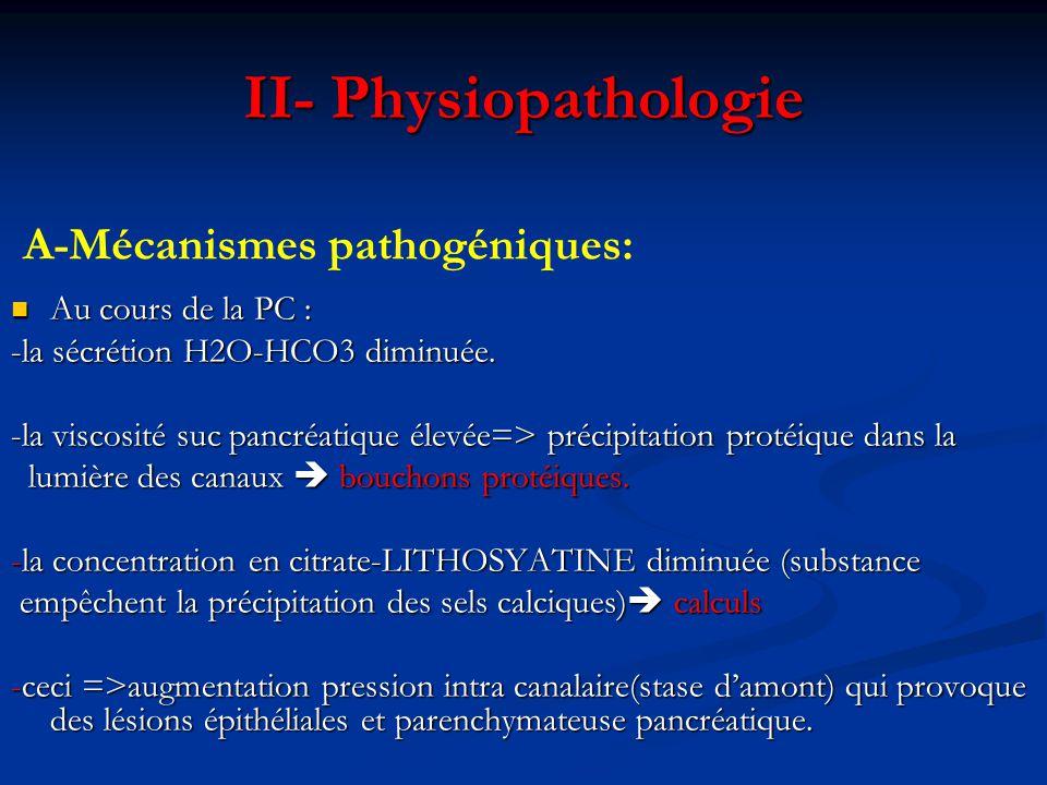 : B- CONSEQUENCE : Atrophie tissulaire Atrophie tissulaire Sténose canalaire Sténose canalaire Fibrose pericanalaire Fibrose pericanalaire Perte graduelle parenchyme Insuffisance pancréatique exocrine puis endocrine
