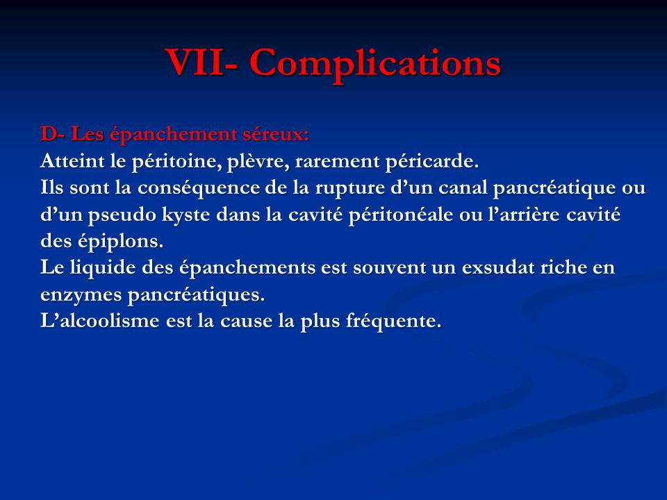 VII- Complications D- Les épanchement séreux: Atteint le péritoine, plèvre, rarement péricarde. Ils sont la conséquence de la rupture d'un canal pancr