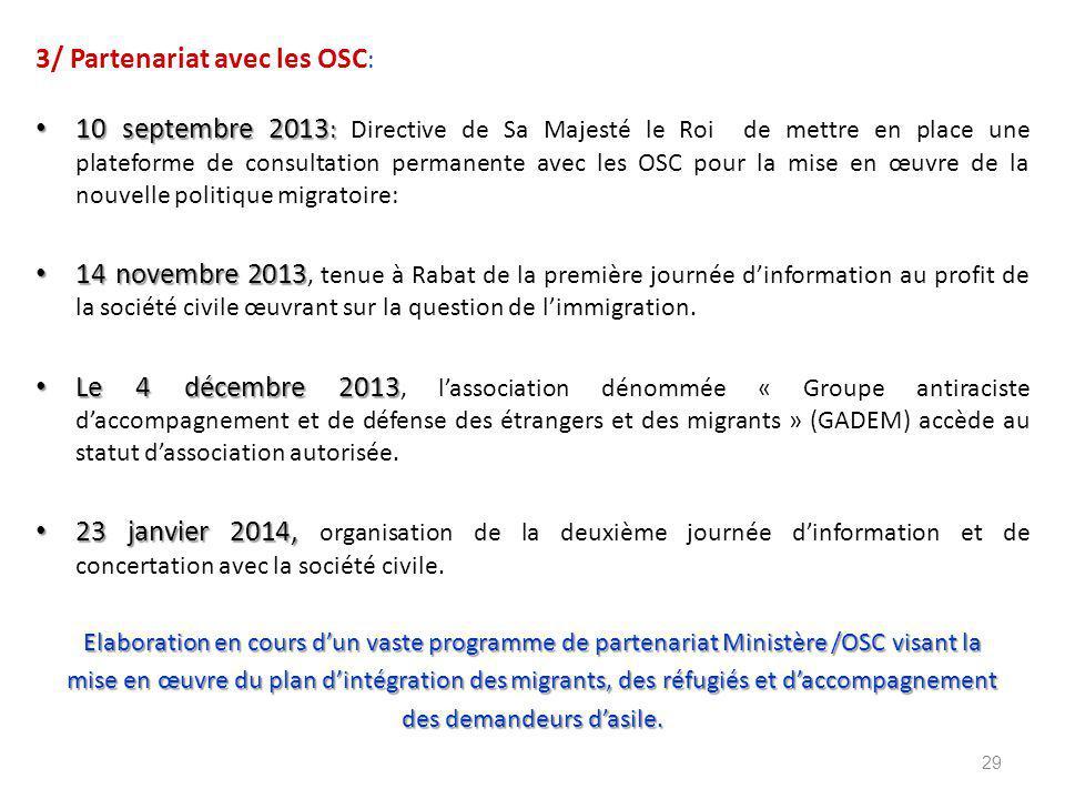 3/ Partenariat avec les OSC : 10 septembre 2013 : 10 septembre 2013 : Directive de Sa Majesté le Roi de mettre en place une plateforme de consultation permanente avec les OSC pour la mise en œuvre de la nouvelle politique migratoire: 14 novembre 2013 14 novembre 2013, tenue à Rabat de la première journée d'information au profit de la société civile œuvrant sur la question de l'immigration.