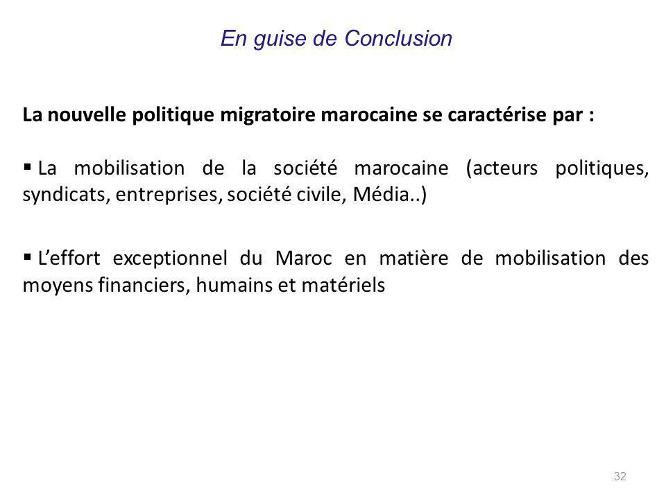 32 La nouvelle politique migratoire marocaine se caractérise par :  La mobilisation de la société marocaine (acteurs politiques, syndicats, entreprises, société civile, Média..)  L'effort exceptionnel du Maroc en matière de mobilisation des moyens financiers, humains et matériels En guise de Conclusion