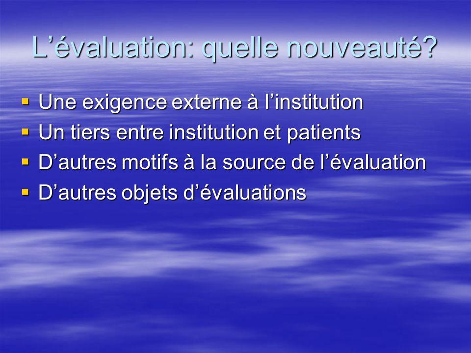 L'évaluation: quelle nouveauté?  Une exigence externe à l'institution  Un tiers entre institution et patients  D'autres motifs à la source de l'éva