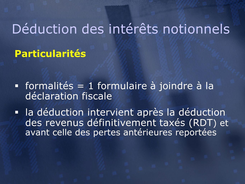 Déduction des intérêts notionnels Particularités  formalités = 1 formulaire à joindre à la déclaration fiscale  la déduction intervient après la déduction des revenus définitivement taxés (RDT ) et avant celle des pertes antérieures reportées