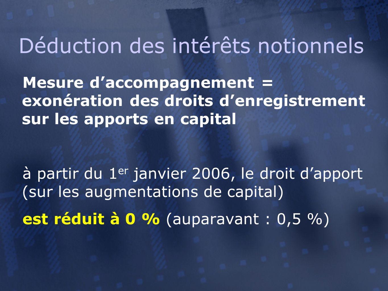 Mesure d'accompagnement = exonération des droits d'enregistrement sur les apports en capital à partir du 1 er janvier 2006, le droit d'apport (sur les augmentations de capital) est réduit à 0 % (auparavant : 0,5 %) Déduction des intérêts notionnels