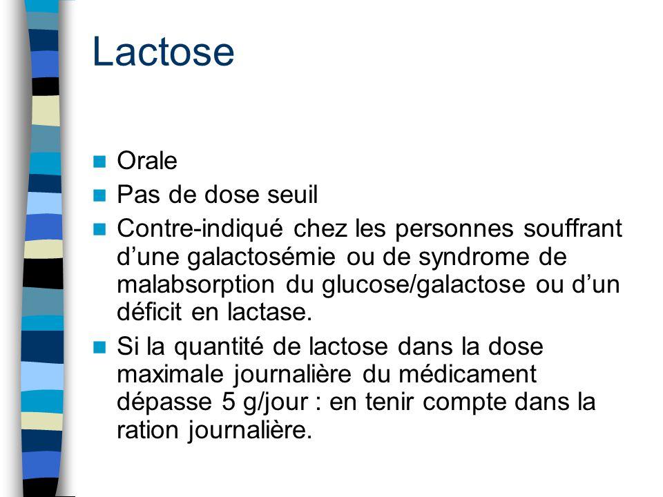 Lactose Orale Pas de dose seuil Contre-indiqué chez les personnes souffrant d'une galactosémie ou de syndrome de malabsorption du glucose/galactose ou