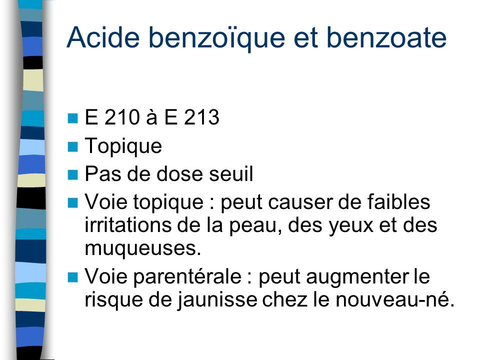 Acide benzoïque et benzoate E 210 à E 213 Topique Pas de dose seuil Voie topique : peut causer de faibles irritations de la peau, des yeux et des muqu