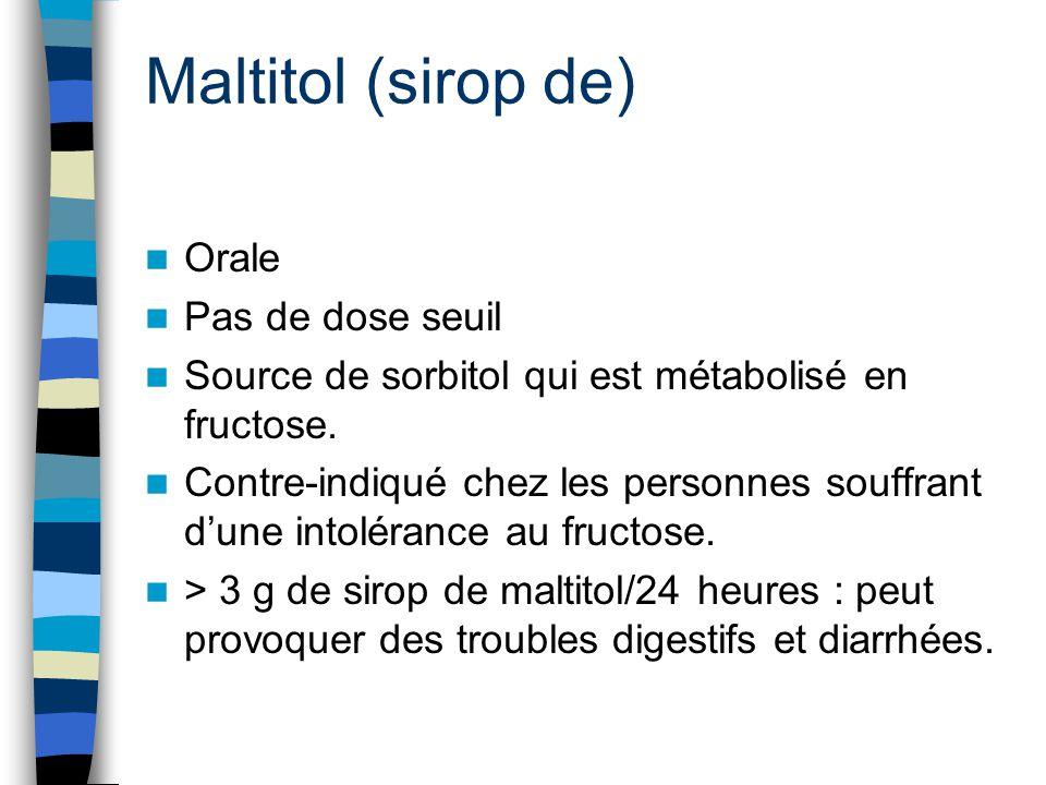 Maltitol (sirop de) Orale Pas de dose seuil Source de sorbitol qui est métabolisé en fructose. Contre-indiqué chez les personnes souffrant d'une intol