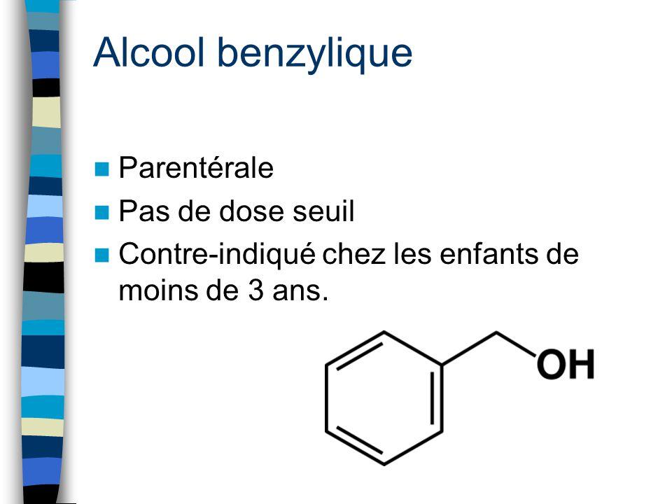 Alcool benzylique Parentérale Pas de dose seuil Contre-indiqué chez les enfants de moins de 3 ans.