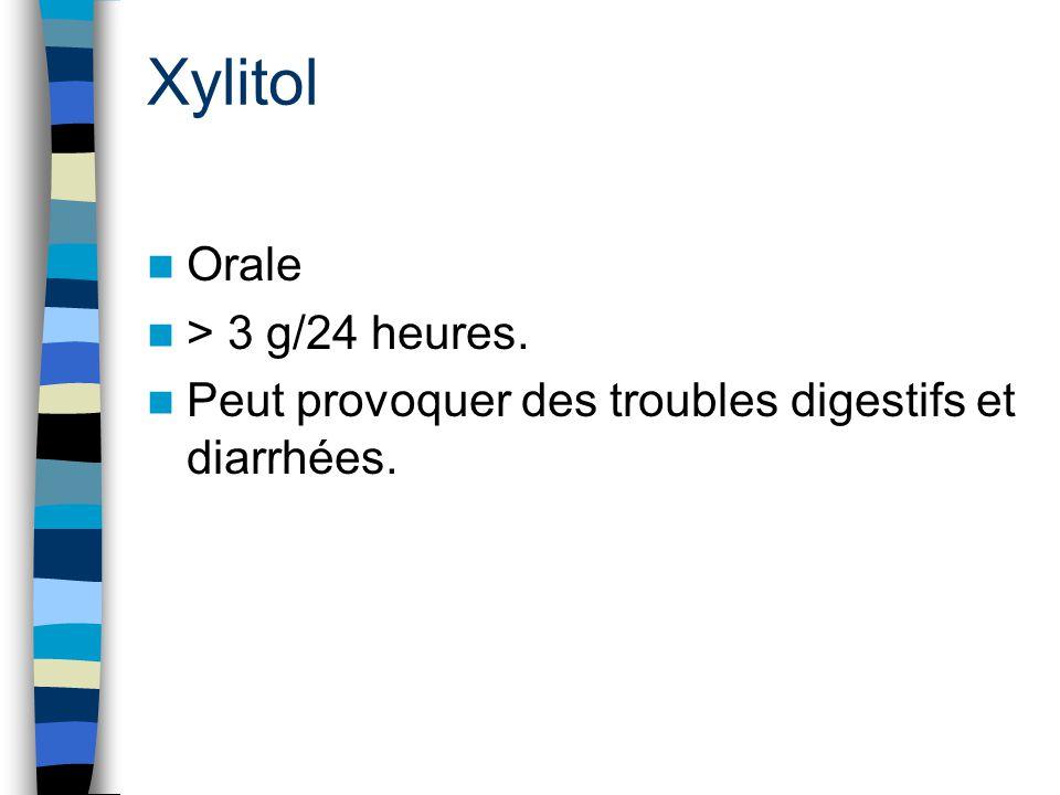 Xylitol Orale > 3 g/24 heures. Peut provoquer des troubles digestifs et diarrhées.