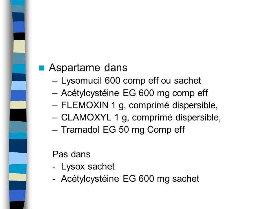 Aspartame dans –Lysomucil 600 comp eff ou sachet –Acétylcystéine EG 600 mg comp eff –FLEMOXIN 1 g, comprimé dispersible, –CLAMOXYL 1 g, comprimé dispe