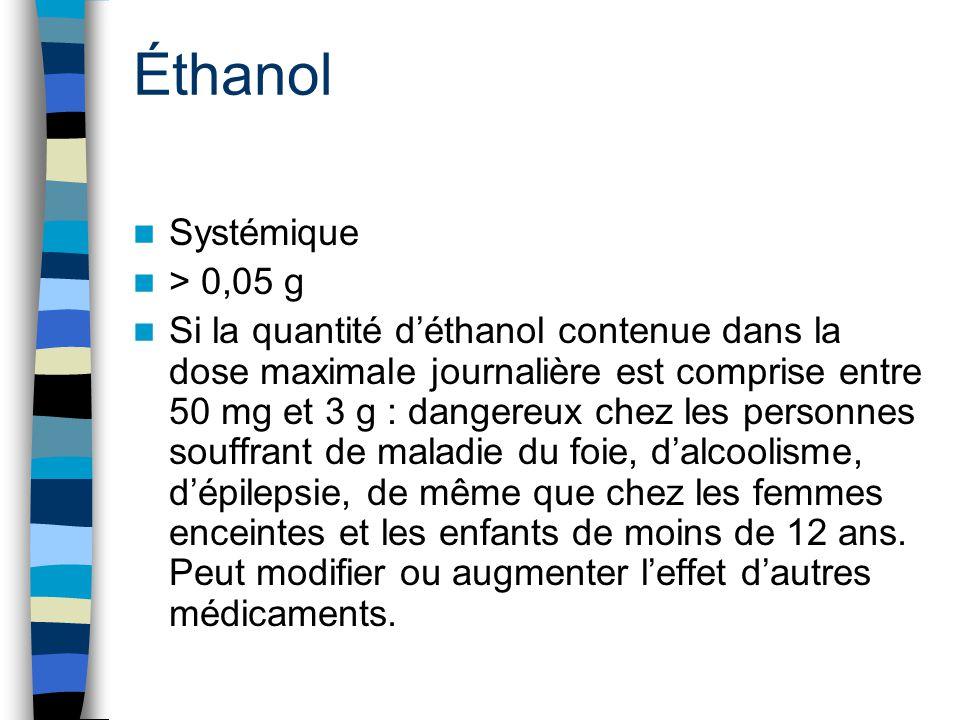 Éthanol Systémique > 0,05 g Si la quantité d'éthanol contenue dans la dose maximale journalière est comprise entre 50 mg et 3 g : dangereux chez les p