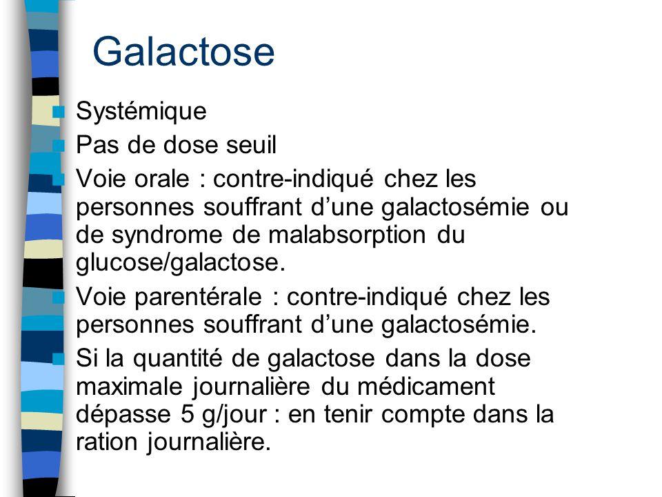 Galactose Systémique Pas de dose seuil Voie orale : contre-indiqué chez les personnes souffrant d'une galactosémie ou de syndrome de malabsorption du