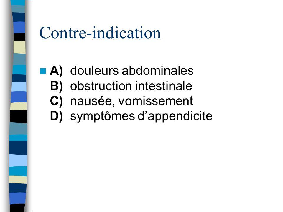 Contre-indication A) douleurs abdominales B) obstruction intestinale C) nausée, vomissement D) symptômes d'appendicite