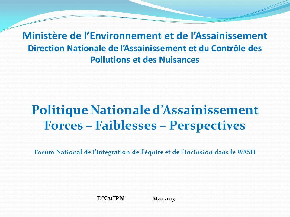 Ministère de l'Environnement et de l'Assainissement Direction Nationale de l'Assainissement et du Contrôle des Pollutions et des Nuisances Politique Nationale d'Assainissement Forces – Faiblesses – Perspectives Forum National de l'intégration de l'équité et de l'inclusion dans le WASH DNACPN Mai 2013
