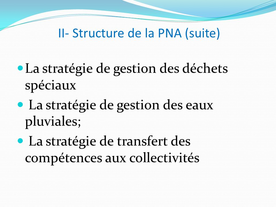 II- Structure de la PNA (suite) La stratégie de gestion des déchets spéciaux La stratégie de gestion des eaux pluviales; La stratégie de transfert des compétences aux collectivités