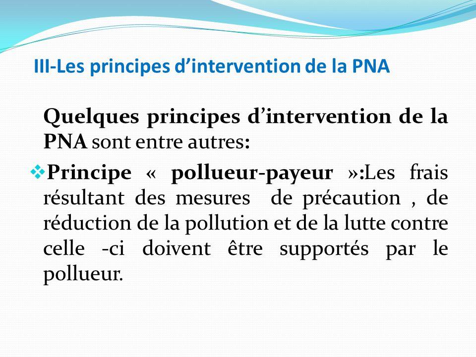 III-Les principes d'intervention de la PNA Quelques principes d'intervention de la PNA sont entre autres:  Principe « pollueur-payeur »:Les frais résultant des mesures de précaution, de réduction de la pollution et de la lutte contre celle -ci doivent être supportés par le pollueur.