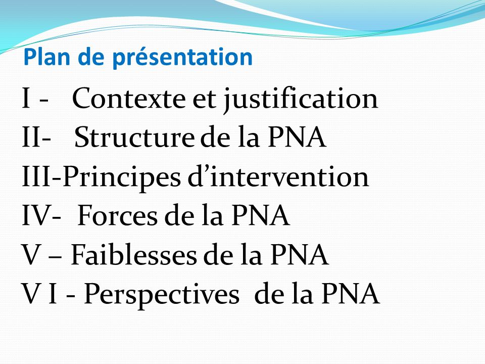 Plan de présentation I - Contexte et justification II- Structure de la PNA III-Principes d'intervention IV- Forces de la PNA V – Faiblesses de la PNA V I - Perspectives de la PNA