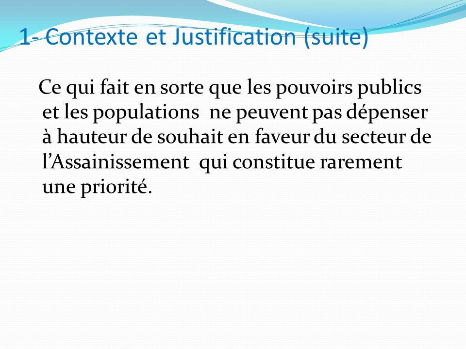 1- Contexte et Justification (suite) Ce qui fait en sorte que les pouvoirs publics et les populations ne peuvent pas dépenser à hauteur de souhait en faveur du secteur de l'Assainissement qui constitue rarement une priorité.