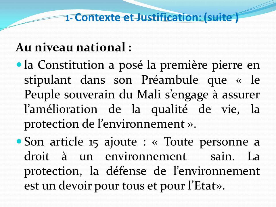 1- Contexte et Justification: (suite ) Au niveau national : la Constitution a posé la première pierre en stipulant dans son Préambule que « le Peuple souverain du Mali s'engage à assurer l'amélioration de la qualité de vie, la protection de l'environnement ».