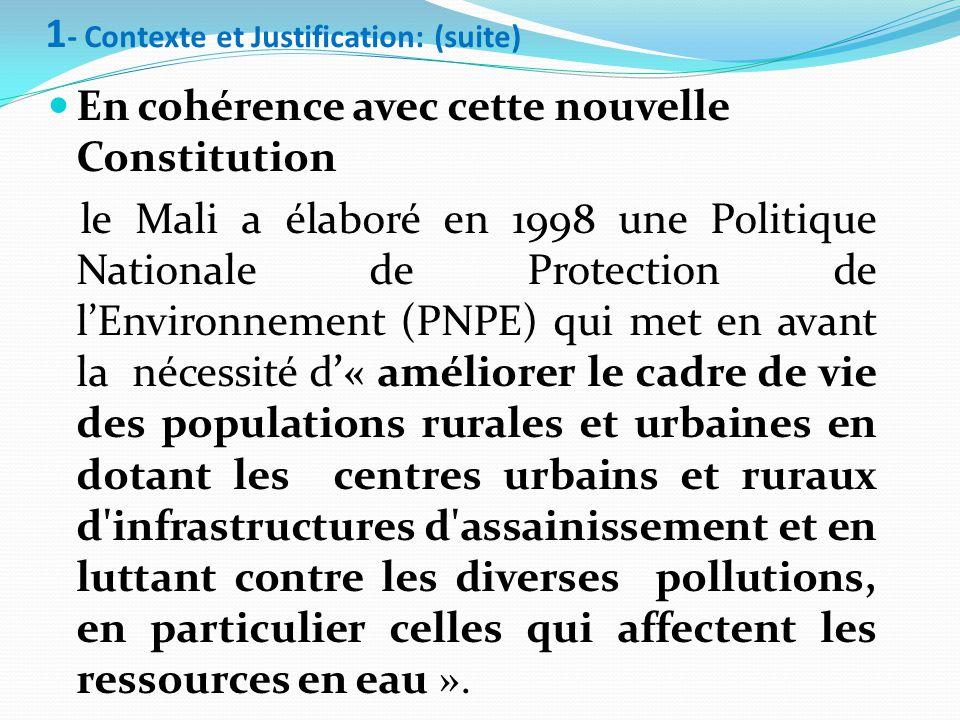 En cohérence avec cette nouvelle Constitution le Mali a élaboré en 1998 une Politique Nationale de Protection de l'Environnement (PNPE) qui met en avant la nécessité d'« améliorer le cadre de vie des populations rurales et urbaines en dotant les centres urbains et ruraux d infrastructures d assainissement et en luttant contre les diverses pollutions, en particulier celles qui affectent les ressources en eau ».