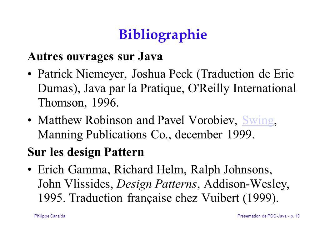 Présentation de POO-Java - p. 10Philippe Canalda Bibliographie Autres ouvrages sur Java Patrick Niemeyer, Joshua Peck (Traduction de Eric Dumas), Java