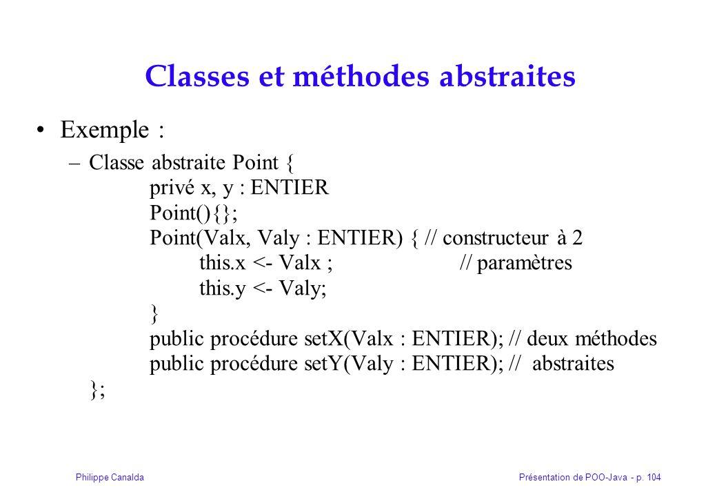 Présentation de POO-Java - p. 104Philippe Canalda Classes et méthodes abstraites Exemple : –Classe abstraite Point { privé x, y : ENTIER Point(){}; Po