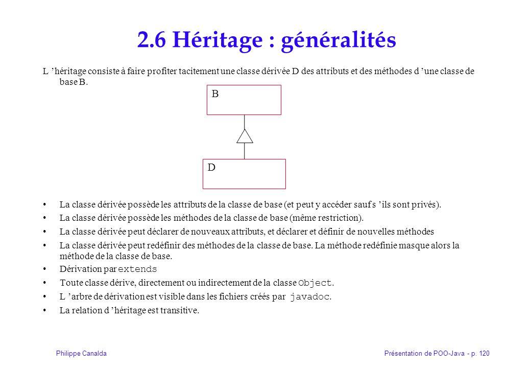 Présentation de POO-Java - p. 120Philippe Canalda 2.6 Héritage : généralités L 'héritage consiste à faire profiter tacitement une classe dérivée D des