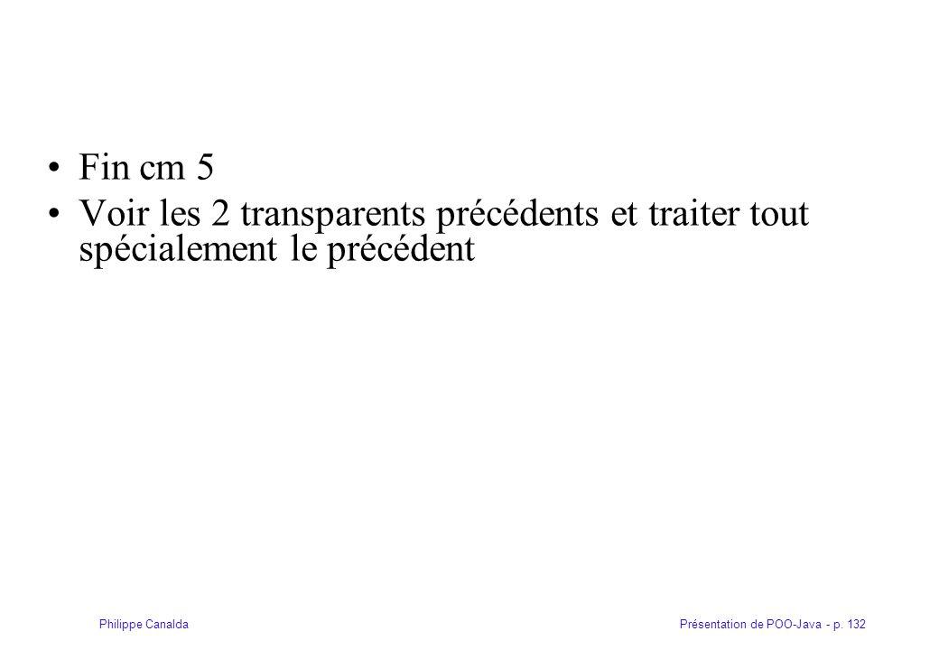 Présentation de POO-Java - p. 132Philippe Canalda Fin cm 5 Voir les 2 transparents précédents et traiter tout spécialement le précédent
