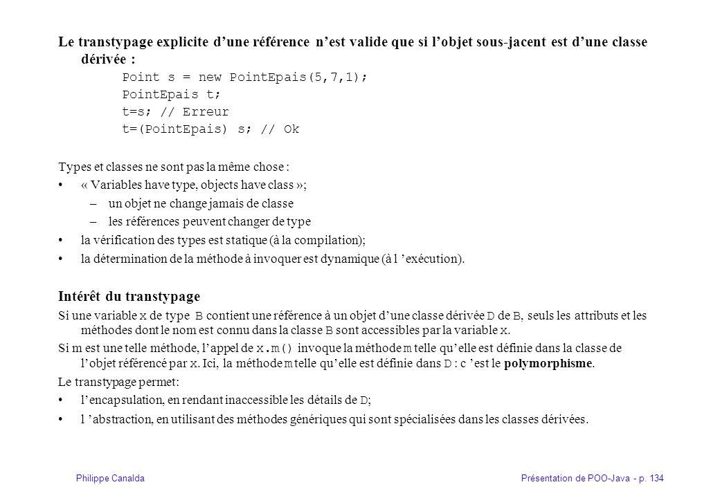Présentation de POO-Java - p. 134Philippe Canalda Le transtypage explicite d'une référence n'est valide que si l'objet sous-jacent est d'une classe dé