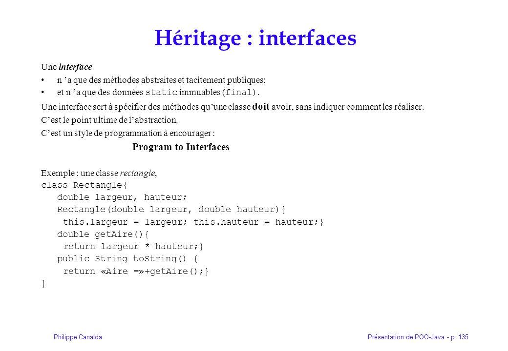 Présentation de POO-Java - p. 135Philippe Canalda Héritage : interfaces Une interface n 'a que des méthodes abstraites et tacitement publiques; et n '