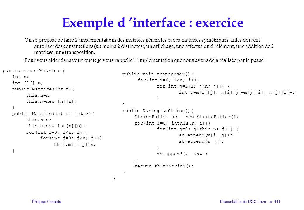 Présentation de POO-Java - p. 141Philippe Canalda Exemple d 'interface : exercice On se propose de faire 2 implémentations des matrices générales et d