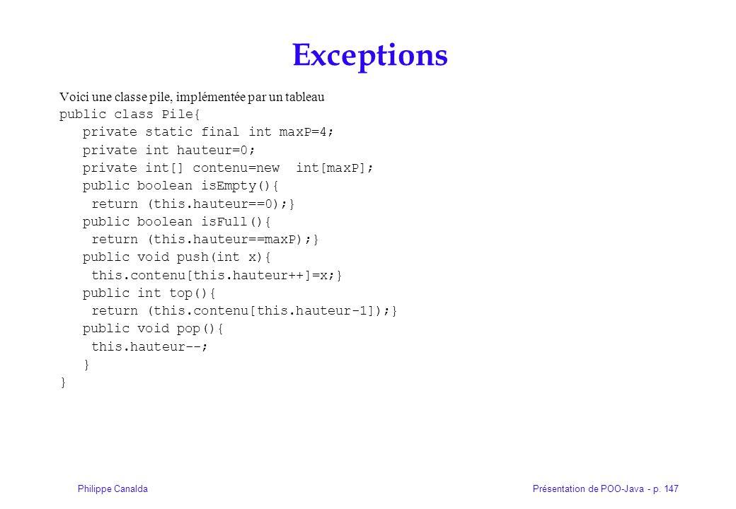 Présentation de POO-Java - p. 147Philippe Canalda Exceptions Voici une classe pile, implémentée par un tableau public class Pile{ private static final