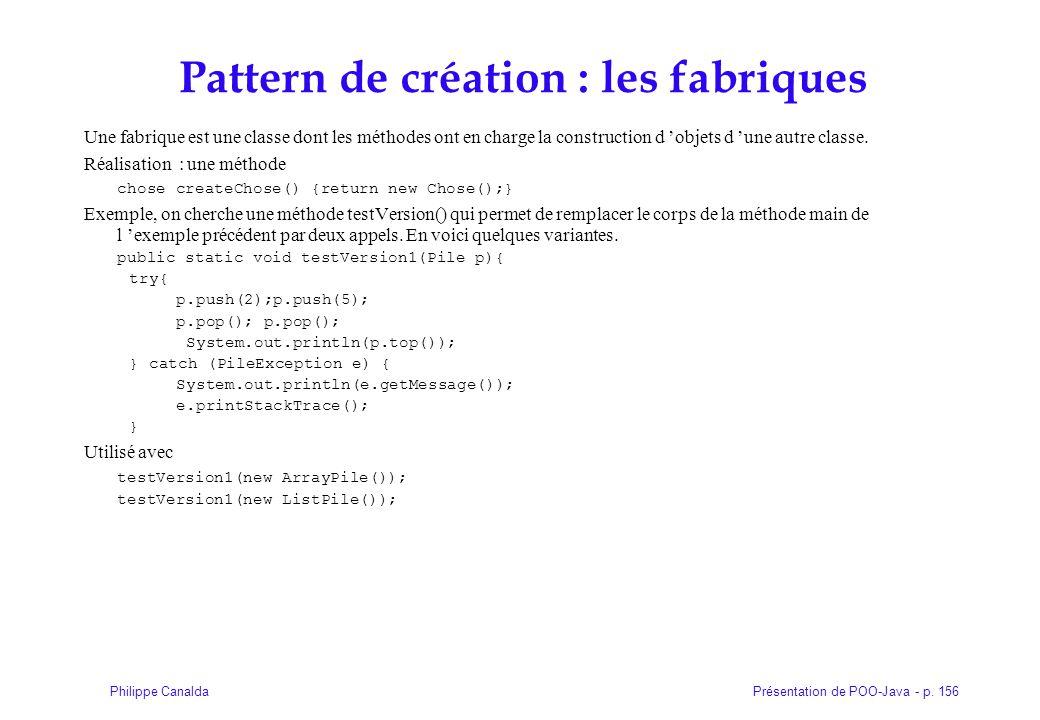 Présentation de POO-Java - p. 156Philippe Canalda Pattern de création : les fabriques Une fabrique est une classe dont les méthodes ont en charge la c