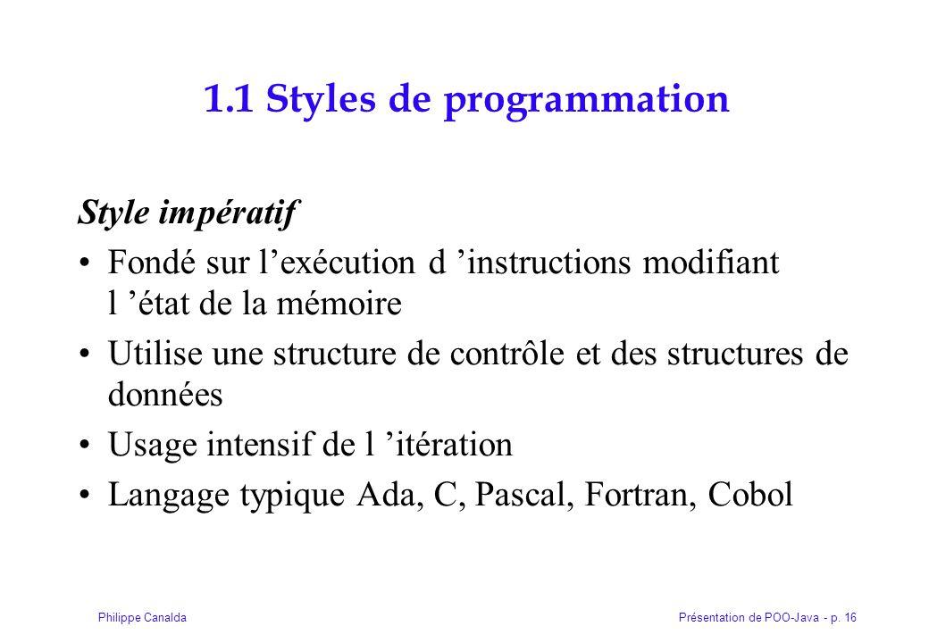 Présentation de POO-Java - p. 16Philippe Canalda 1.1 Styles de programmation Style impératif Fondé sur l'exécution d 'instructions modifiant l 'état d