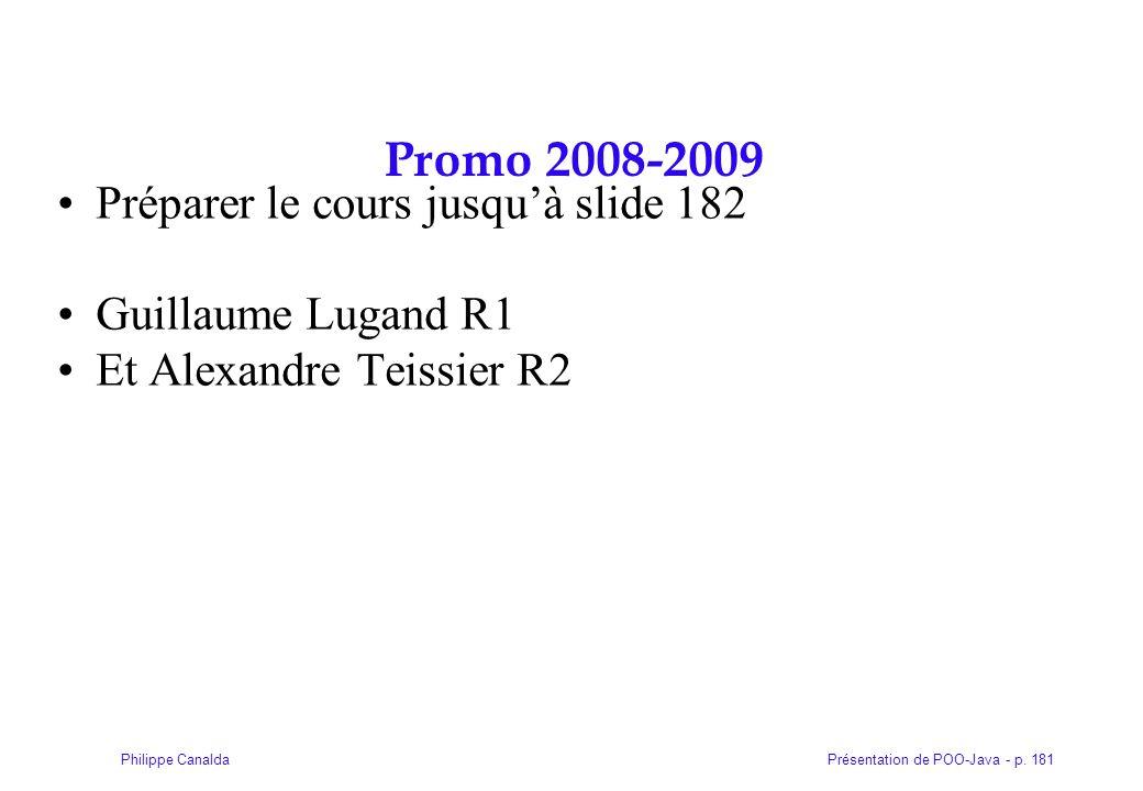 Présentation de POO-Java - p. 181Philippe Canalda Promo 2008-2009 Préparer le cours jusqu'à slide 182 Guillaume Lugand R1 Et Alexandre Teissier R2