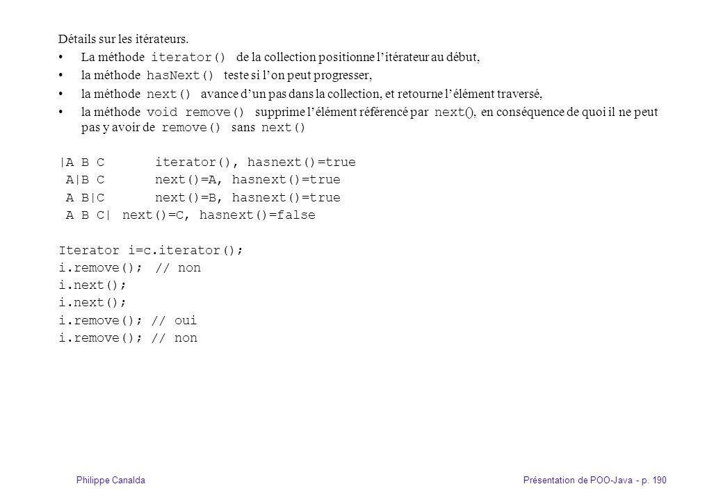 Présentation de POO-Java - p. 190Philippe Canalda Détails sur les itérateurs. La méthode iterator() de la collection positionne l'itérateur au début,