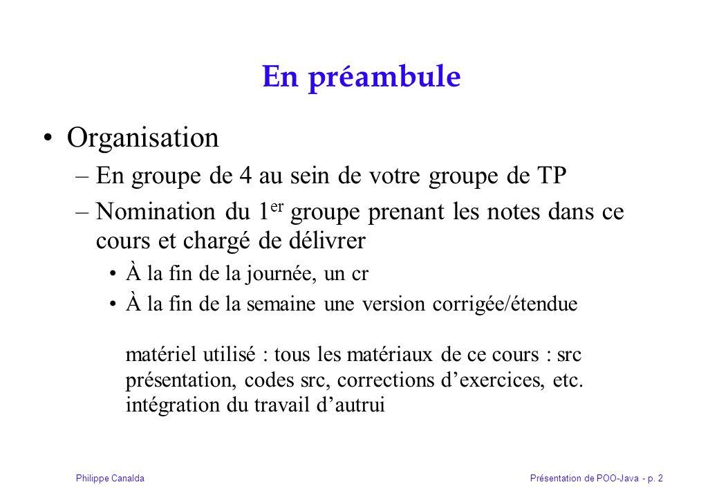 Présentation de POO-Java - p. 2Philippe Canalda En préambule Organisation –En groupe de 4 au sein de votre groupe de TP –Nomination du 1 er groupe pre