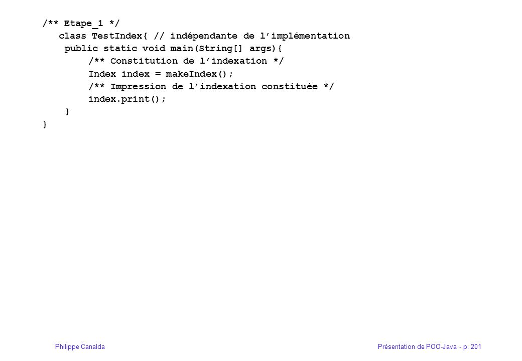 Présentation de POO-Java - p. 201Philippe Canalda /** Etape_1 */ class TestIndex{ // indépendante de l'implémentation public static void main(String[]