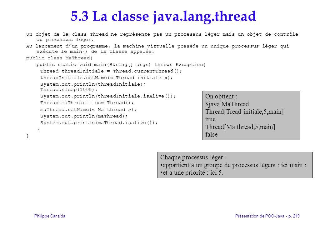 Présentation de POO-Java - p. 219Philippe Canalda 5.3 La classe java.lang.thread Un objet de la class Thread ne représente pas un processus léger mais