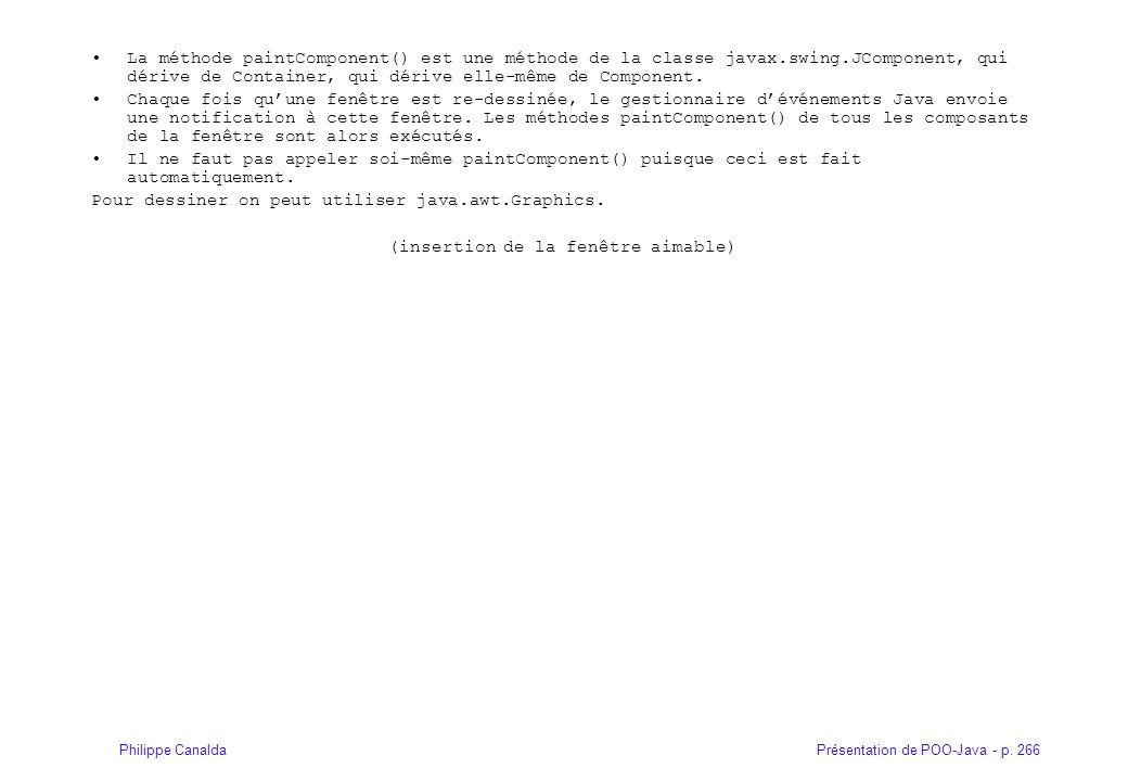 Présentation de POO-Java - p. 266Philippe Canalda La méthode paintComponent() est une méthode de la classe javax.swing.JComponent, qui dérive de Conta