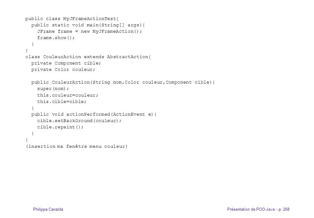 Présentation de POO-Java - p. 268Philippe Canalda public class MyJFrameActionTest{ public static void main(String[] args){ JFrame frame = new MyJFrame