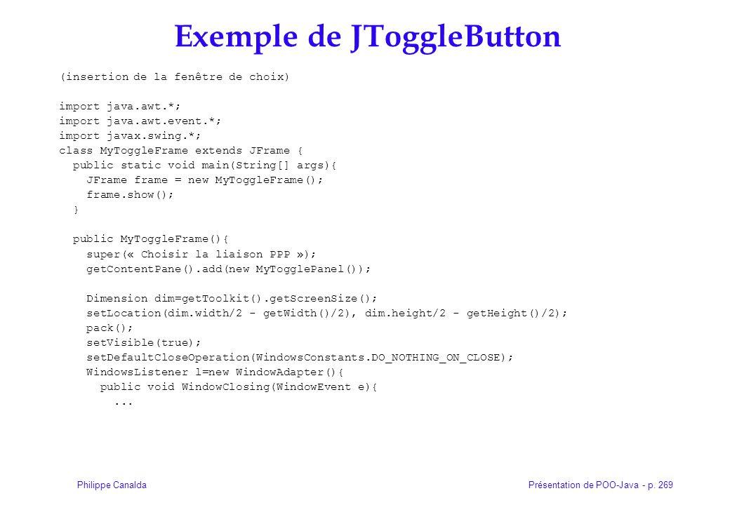 Présentation de POO-Java - p. 269Philippe Canalda Exemple de JToggleButton (insertion de la fenêtre de choix) import java.awt.*; import java.awt.even