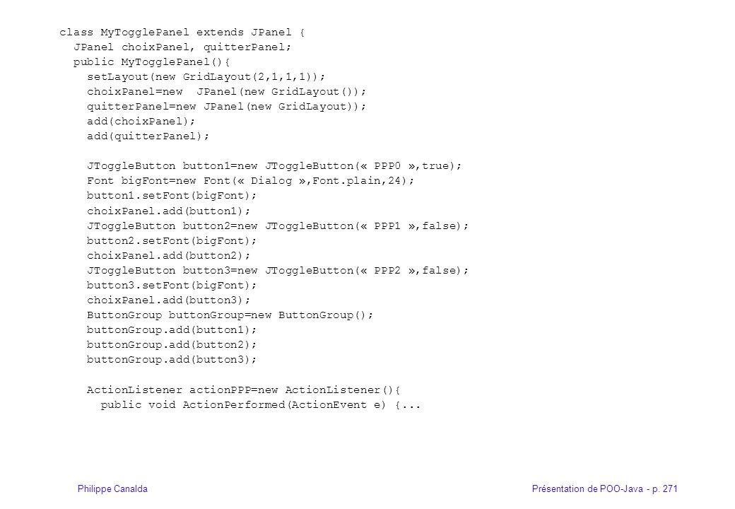 Présentation de POO-Java - p. 271Philippe Canalda class MyTogglePanel extends JPanel { JPanel choixPanel, quitterPanel; public MyTogglePanel(){ setLay
