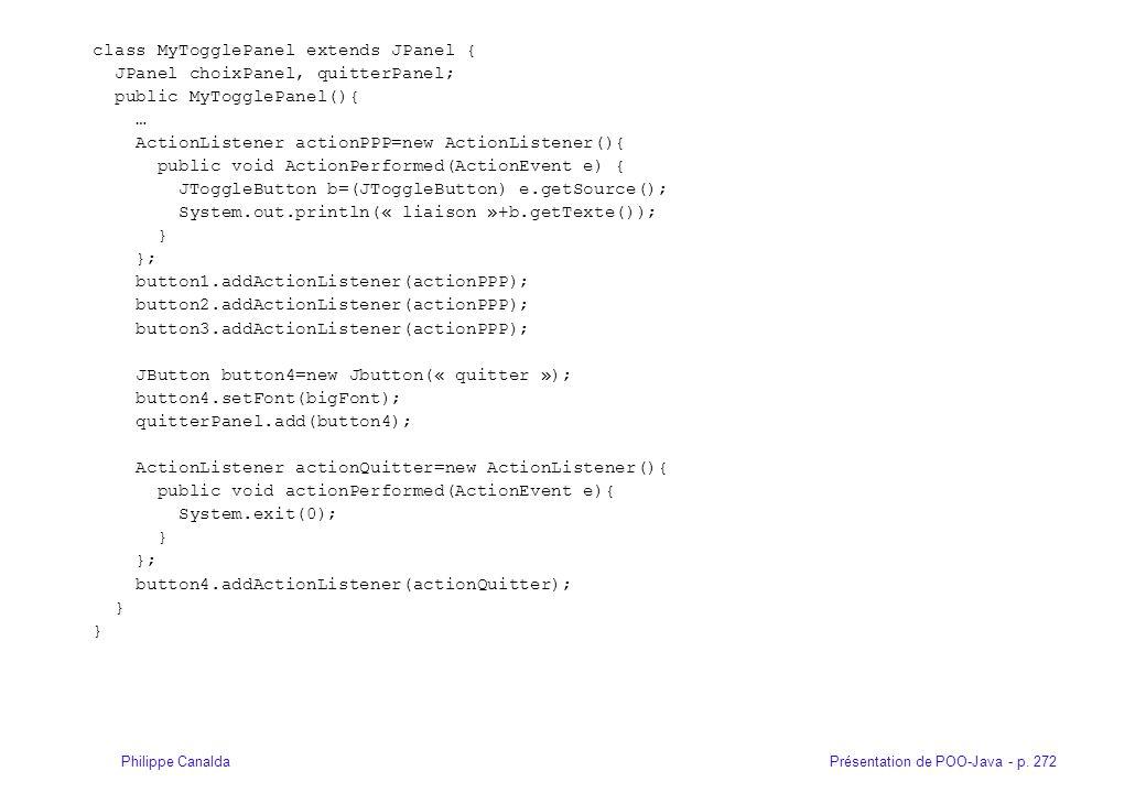 Présentation de POO-Java - p. 272Philippe Canalda class MyTogglePanel extends JPanel { JPanel choixPanel, quitterPanel; public MyTogglePanel(){ … Acti