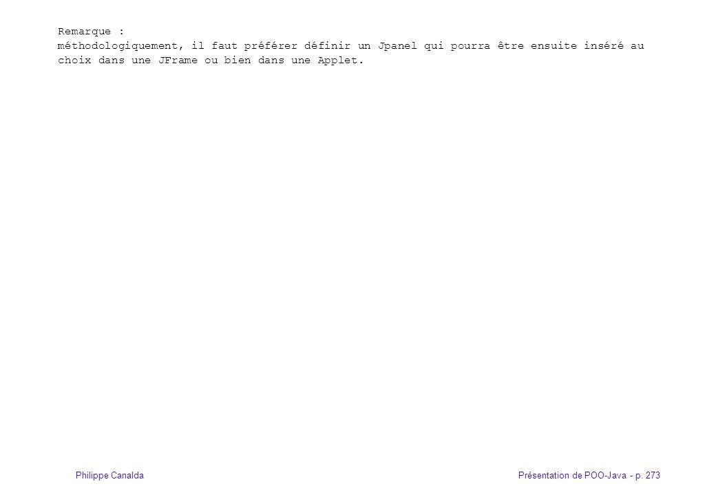 Présentation de POO-Java - p. 273Philippe Canalda Remarque : méthodologiquement, il faut préférer définir un Jpanel qui pourra être ensuite inséré au