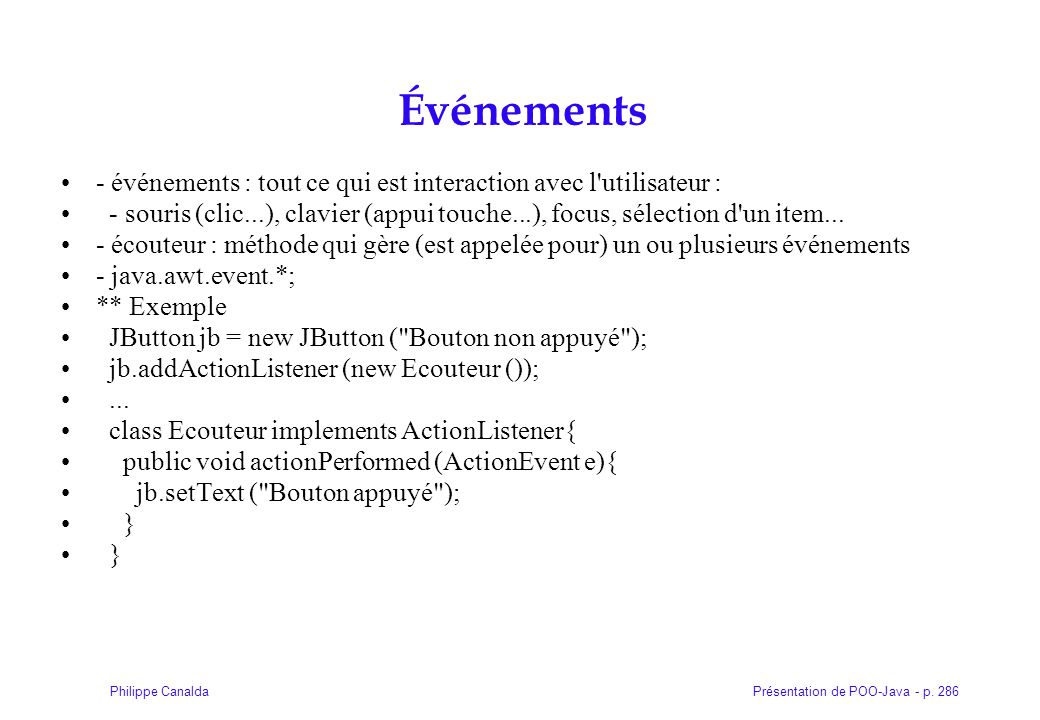 Présentation de POO-Java - p. 286Philippe Canalda Événements - événements : tout ce qui est interaction avec l'utilisateur : - souris (clic...), clavi