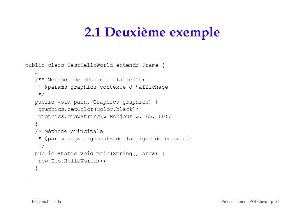 Présentation de POO-Java - p. 30Philippe Canalda 2.1 Deuxième exemple public class TestHelloWorld extends Frame { … /** Méthode de dessin de la fenêtr