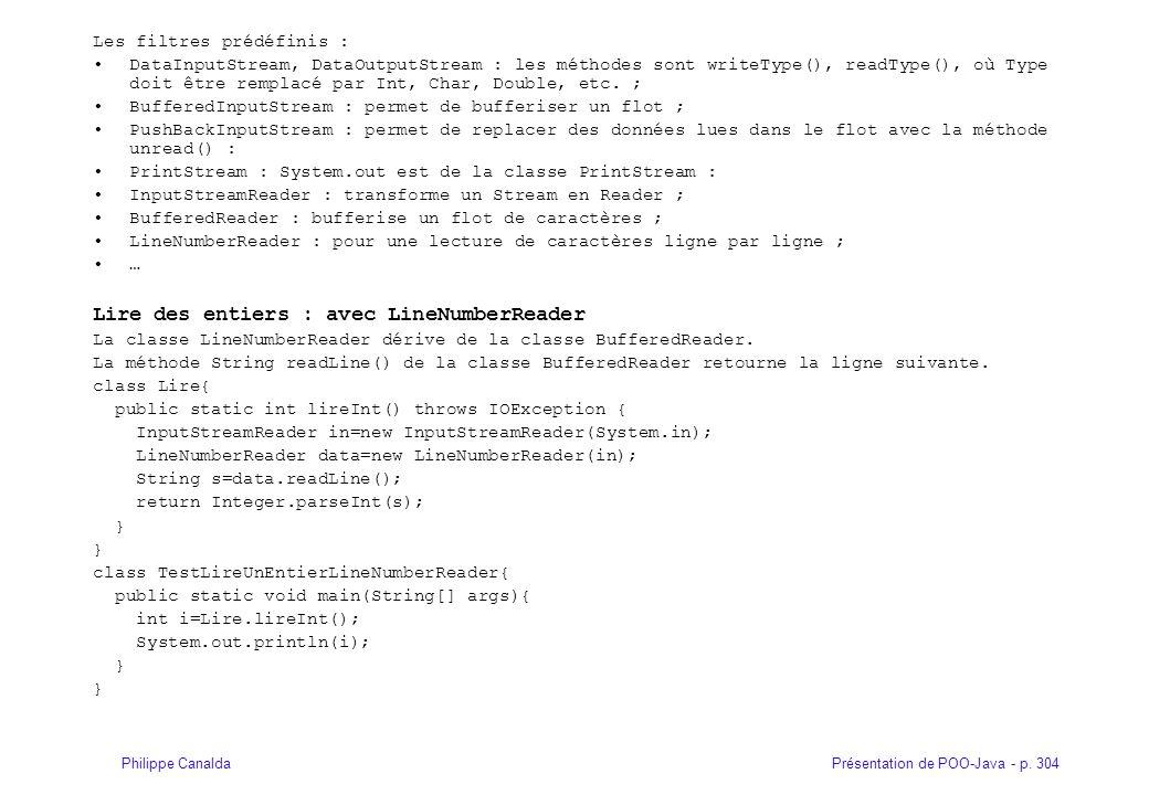 Présentation de POO-Java - p. 304Philippe Canalda Les filtres prédéfinis : DataInputStream, DataOutputStream : les méthodes sont writeType(), readType