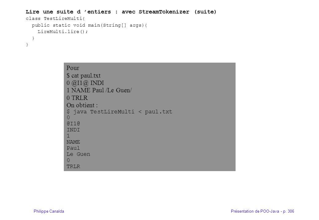Présentation de POO-Java - p. 306Philippe Canalda Lire une suite d 'entiers : avec StreamTokenizer (suite) class TestLireMulti{ public static void ma