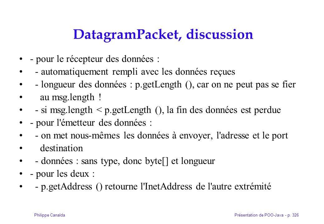 Présentation de POO-Java - p. 326Philippe Canalda DatagramPacket, discussion - pour le récepteur des données : - automatiquement rempli avec les donné